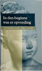 In den beginne was er opvoeding - Alice Miller (ISBN 9789026927096)