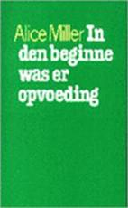 In den beginne was er opvoeding - Alice Miller (ISBN 9789029397926)