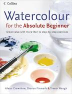 Watercolour for the Absolute Beginner - Alwyn Crawshaw, Sharon Finmark, Trevor Waugh (ISBN 9780007236060)