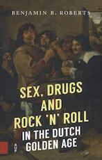 Sex, Drugs and Rock 'n' Roll in the Dutch Golden Age - benjamin roberts (ISBN 9789462983021)