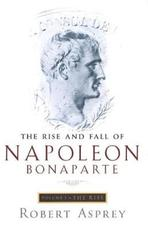 The Rise and Fall of Napoleon Bonaparte: The rise - Robert B. Asprey (ISBN 9780349112886)