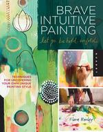 Brave Intuitive Painting Let Go, Be Bold, Unfold - Flora Bowley (ISBN 9781592537686)