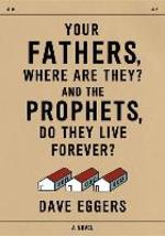 Your Fathers, Where Are They? And the Prophets, Do They Live Forever? - Dave Eggers (ISBN 9781101874196)