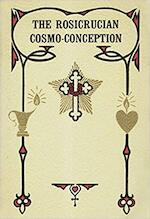 The Rosicrucian Cosmo-conception, Or, Mystic Christianity; an Elementary Treatise Upon Man's Past Evolution, Present and Future Development - Max Heindel