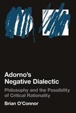 Adorno's Negative Dialectic - Philosophy and the Possibility of Critical Rationality
