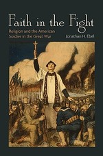 Faith in the Fight - Religion and the American Soldier in the Great War - Jonathan Ebel (ISBN 9780691139920)