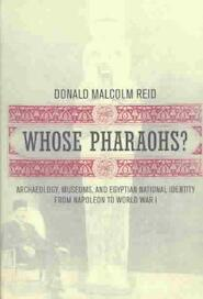 Whose Pharaohs? Archaeology, Museums, and Egyptian National Identity from Napoleon to World War I - Donald Malcolm Reid (ISBN 9780520240698)