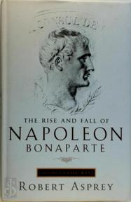 The Rise and Fall of Napoleon Bonaparte - Robert B. Asprey (ISBN 9780316644693)