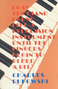 Play the Piano Drunk Like a Percussion Instrument Until the Fingers Begin to Bleed a Bit - Charles Bukowski (ISBN 9780876854372)