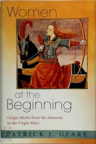 Women at the Beginning - Origin Myths from the Amazons to the Virgin Mary - Patrick J Geary (ISBN 9780691124094)