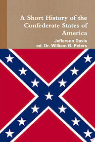 A Short HIstory of the Confederate States of America - Jefferson Davis, Dr William Peters (ISBN 9781312424098)