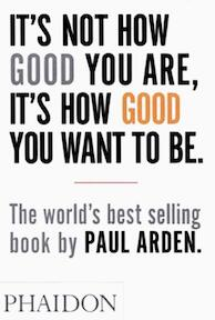 It's Not How Good You Are, It's How Good You Want to Be - Paul Arden (ISBN 9780714843377)