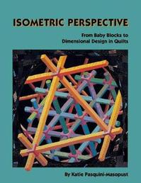 Isometric Perspective - From baby Blocks to Dimensional Design in Quilts - Katie Pasquini Masopust (ISBN 9780914881469)