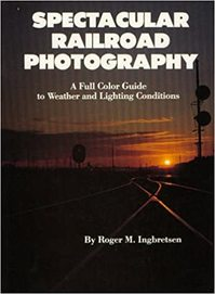 Spectacular Railroad Photography: a full color guide to weather and lighting conditions - Roger M. Ingbretsen (ISBN 0945434006)