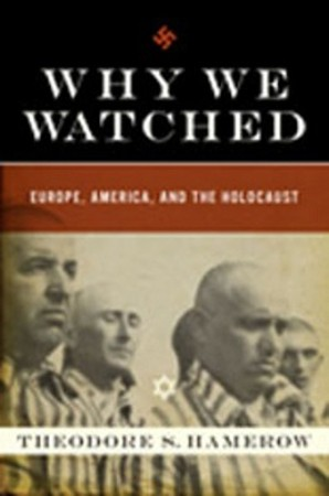 Why We Watched - How Anti-Semitism in the Allied Nations Allowed Hitler to Exterminate European Jewry - Theodore Hamerow