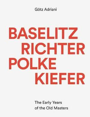 Baselitz, Richter, Polke, Kiefer The Early Years of the Old Masters - Adriani Götz
