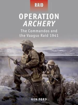 Operation Archery - the Commandos and the Vaagso Raid 1942 - Ken Ford