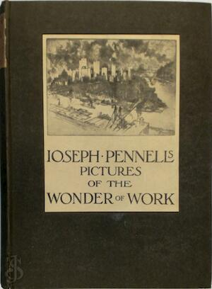 Joseph Pennell's Pictures of the Wonder of Work. Reproductions of a series of drawings, etchings, lithographs, made by him about the World, 1881-1916, with impressions and notes by the Artist - Joseph Pennell