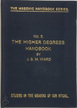THE HIGHER DEGREES NO 5 (THE MASONRY HANDBOOK SERIES.STUDIES IN THE MEANING OF OUR RITUAL NO 5) - J.S.M. Ward