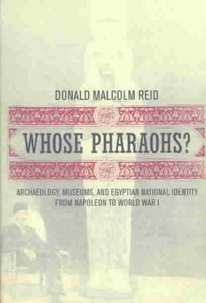 Whose Pharaohs? Archaeology, Museums, and Egyptian National Identity from Napoleon to World War I - Donald Malcolm Reid