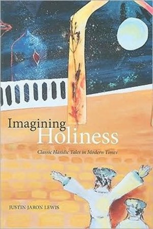 Imagining Holiness - Classic Hasidic Tales in Modern Times - Justin Jaron Lewis