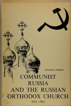 Communist Russia and the Russian Orthodox Church, 1943-1962 - William B. Stroyen