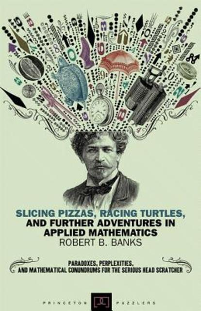Slicing Pizzas, Racing Turtles, and Further Adventures in Applied Mathematics - Robert B. Banks