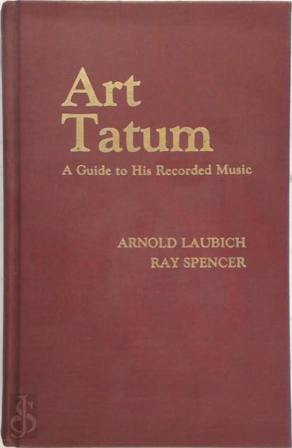 Art Tatum, a guide to his recorded music - Arnold Laubich, Ray Spencer