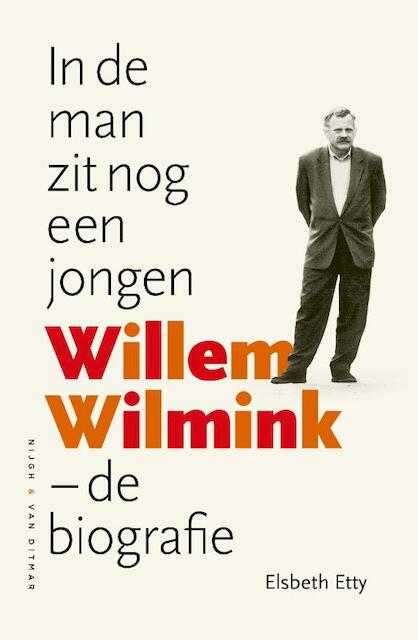 In de man zit nog een jongen: Willem Wilmink – De biografie - Elsbeth Etty