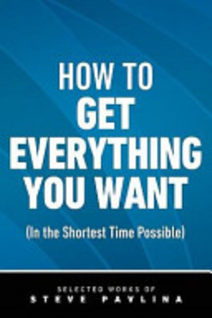 How to Get Everything You Want (in the Shortest Time Possible) - Steven Pavlina