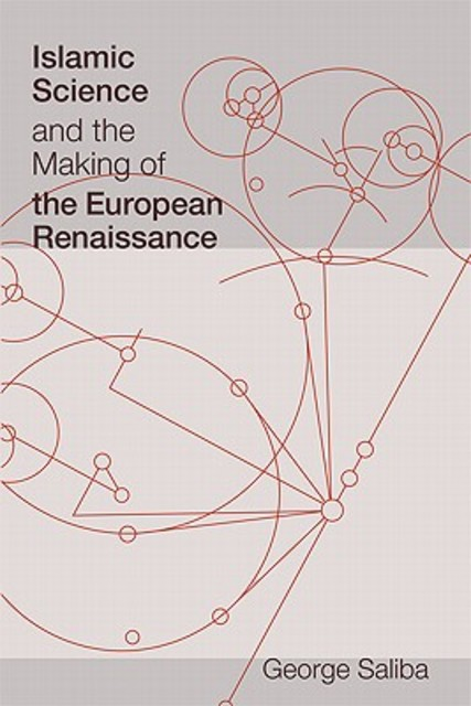 Islamic Science and the Making of the European Renaissance - George Saliba