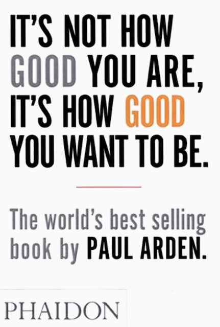 It's Not How Good You Are, It's How Good You Want to Be - Paul Arden