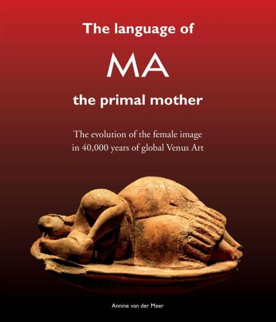 The Language of MA the primal mother - Annine E. G. van der Meer