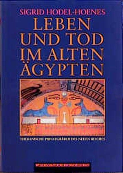 SIGRID HODEL-HOENES - Leben und Tod im Alten Ägypten. Thebanische Privatgräber des Neuen Reiches