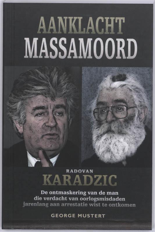 G. Mustert - Aanklacht Massamoord : Radovan Karadzic opkomst en ondergang van de man die jarenlang aan arrestatie wist te ontkomen