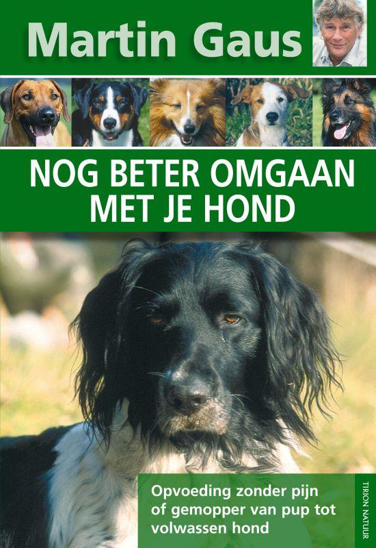 MARTIN GAUS - Nog beter omgaan met je hond. Opvoeding zonder pijn of gemopper van pup tot volwassen hond