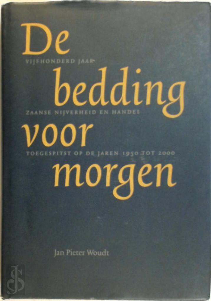 J.P. Woudt - De bedding voor morgen 500 jaar Zaanse nijverheid en handel toegespitst op de jaren 1950-2000