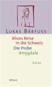 Lukas Bärfuss - Alices Reise in die Schweiz / Die Probe / Amygdala Stücke
