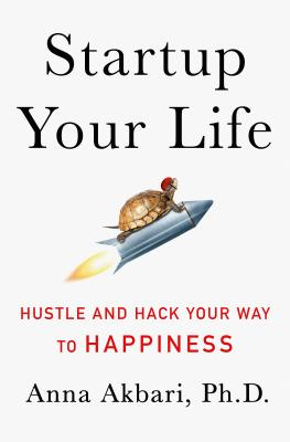 Akbari, Anna, Ph.D. - Startup Your Life Hustle and Hack Your Way to Happiness