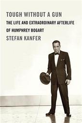 Stefan Kanfer - Tough Without a Gun The Life and Extraordinary Afterlife of Humphrey Bogart