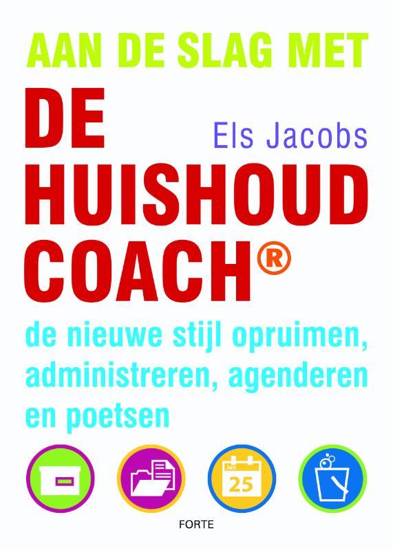 Els Jacobs - Aan de slag met de HuishoudCoach de nieuwe stijl opruimen, administreren, agenderen en poetsen