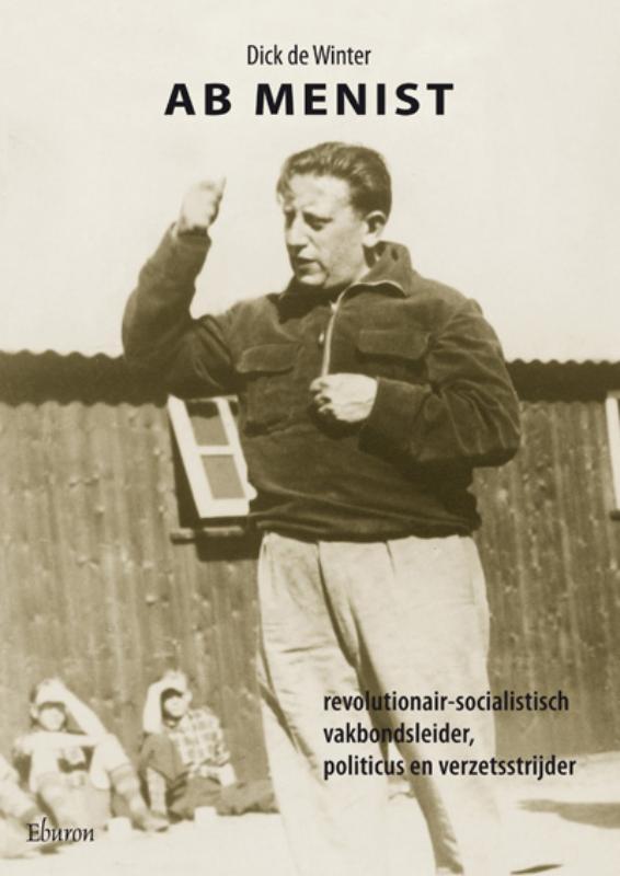 Dick de Winter - Ab Menist revolutionair-socialistisch vakbondsleider, politicus en verzetsstrijder