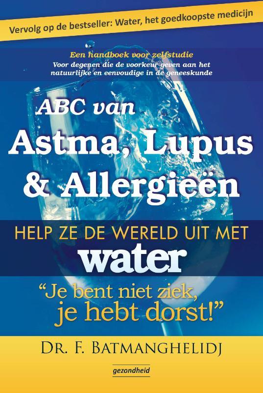 F Batmanghelidj - ABC van Astma, Lupus en Allergie?n help ze de wereld uit met water, je bent niet ziek je hebt dorst