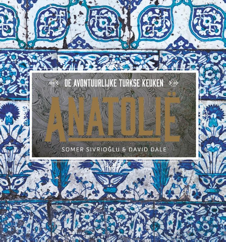 Somer Sivrioglu, David Dale - Anatolië de avontuurlijke Turkse keuken