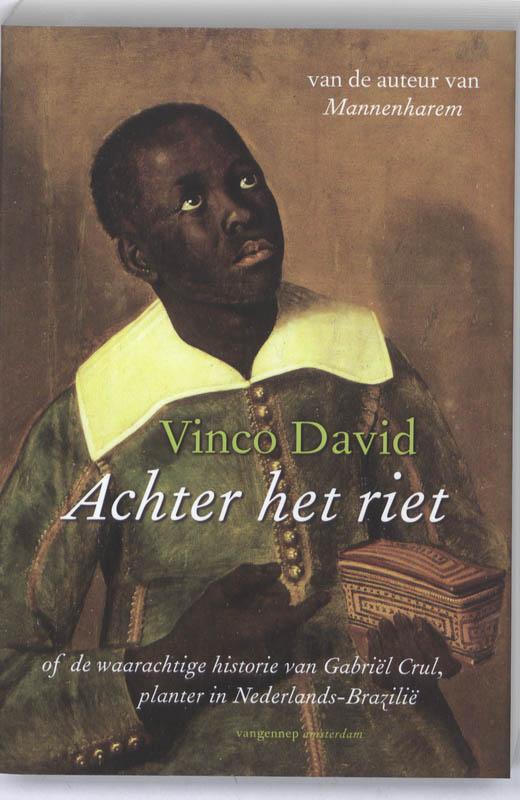 Vinco David - Achter het riet of de waarachtige historie van Gabriel Crul, planter in Nederlands-Brazilie