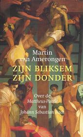 MARTIN VAN AMERONGEN - Zijn bliksem, zijn donder. Over de Mattheus-Passie van Johann Sebastian Bach