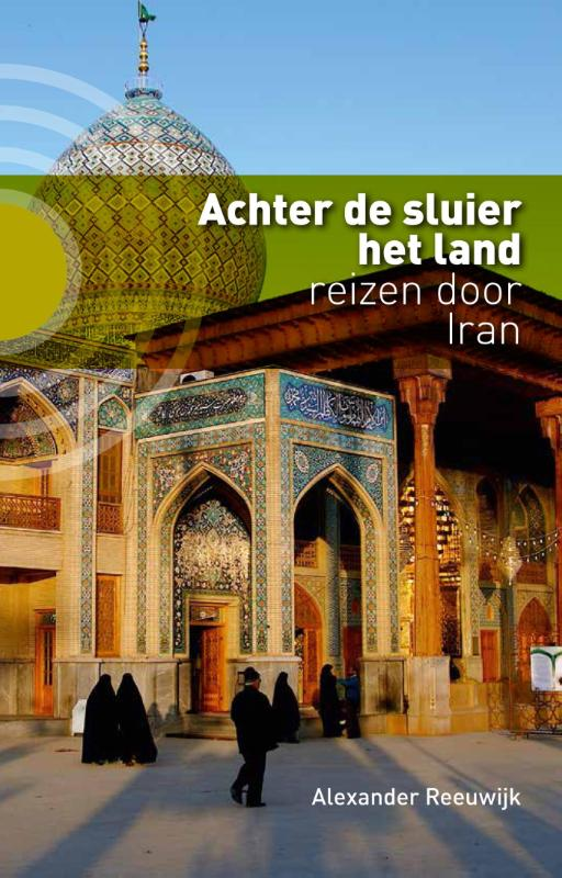 Alexander Reeuwijk - Achter de sluier het land reizen door Iran