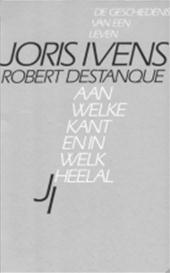 Joris Ivens, Robert Destanque - Aan welke kant en in welk heelal de geschiedenis van een leven