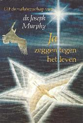 JOSEPH MURPHY - Uit de nalatenschap van dr. Joseph Murphy. Ja zeggen tegen het leven