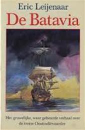 ERIC LEIJENAAR - De Batavia. Het gruwelijke, waar gebeurde verhaal over de trotse Oostindievaarder